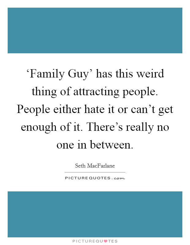 'Family Guy' has this weird thing of attracting people. People either hate it or can't get enough of it. There's really no one in between Picture Quote #1