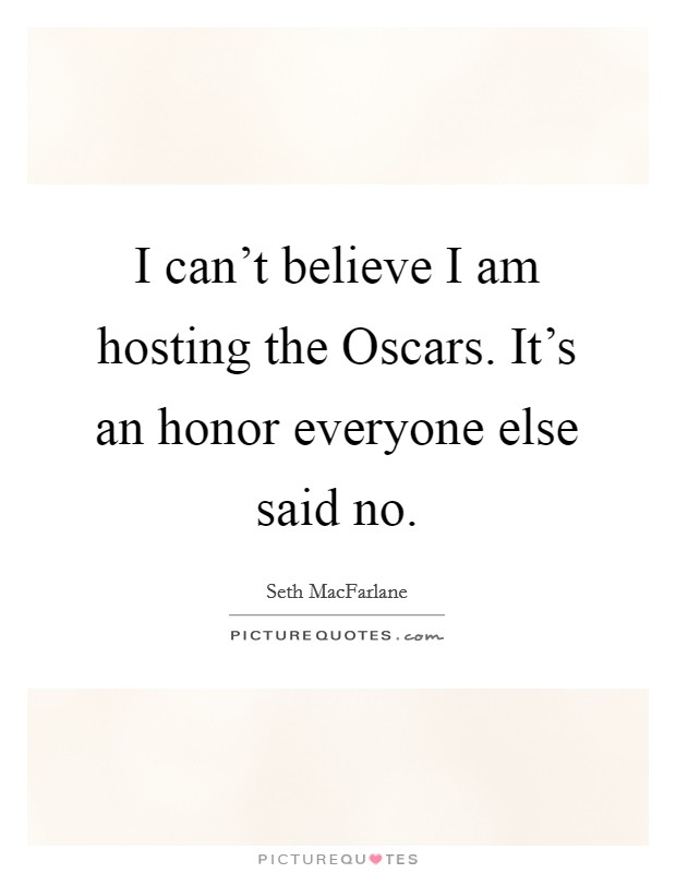 I can't believe I am hosting the Oscars. It's an honor everyone else said no Picture Quote #1