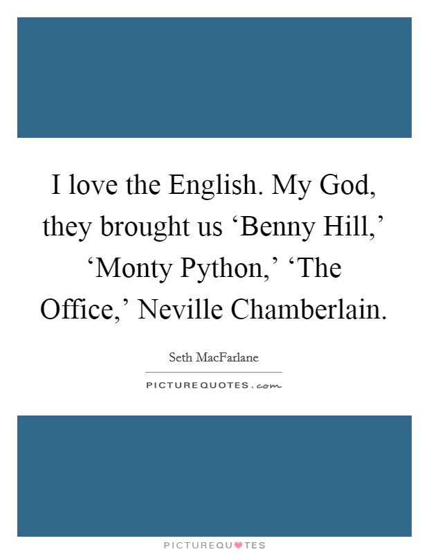 I love the English. My God, they brought us 'Benny Hill,' 'Monty Python,' 'The Office,' Neville Chamberlain Picture Quote #1
