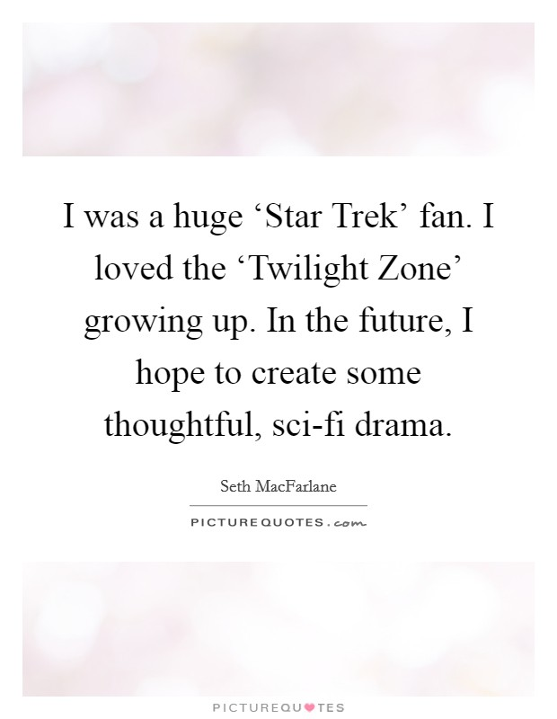 I was a huge 'Star Trek' fan. I loved the 'Twilight Zone' growing up. In the future, I hope to create some thoughtful, sci-fi drama Picture Quote #1