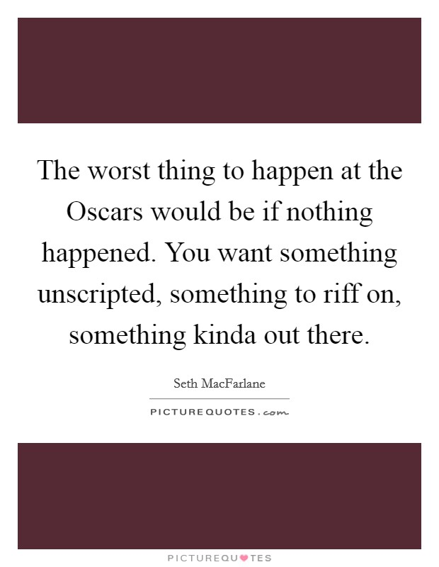 The worst thing to happen at the Oscars would be if nothing happened. You want something unscripted, something to riff on, something kinda out there Picture Quote #1