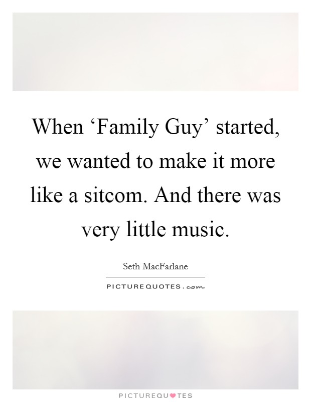 When 'Family Guy' started, we wanted to make it more like a sitcom. And there was very little music Picture Quote #1