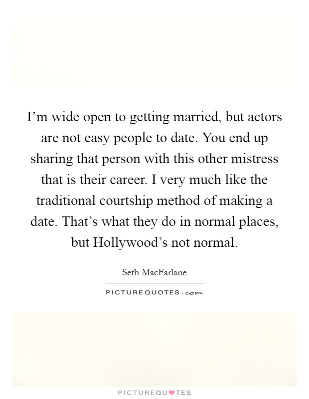 I'm wide open to getting married, but actors are not easy people to date. You end up sharing that person with this other mistress that is their career. I very much like the traditional courtship method of making a date. That's what they do in normal places, but Hollywood's not normal Picture Quote #1