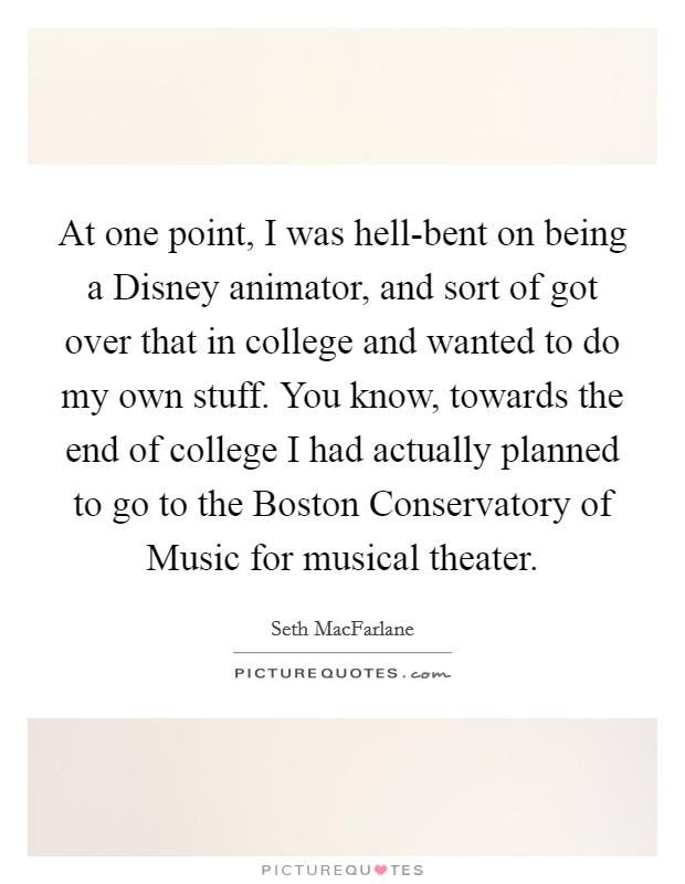 At one point, I was hell-bent on being a Disney animator, and sort of got over that in college and wanted to do my own stuff. You know, towards the end of college I had actually planned to go to the Boston Conservatory of Music for musical theater Picture Quote #1
