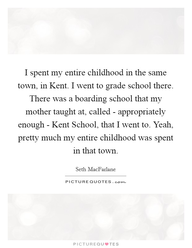 I spent my entire childhood in the same town, in Kent. I went to grade school there. There was a boarding school that my mother taught at, called - appropriately enough - Kent School, that I went to. Yeah, pretty much my entire childhood was spent in that town Picture Quote #1