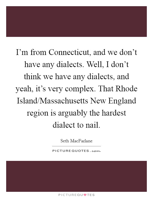 I'm from Connecticut, and we don't have any dialects. Well, I don't think we have any dialects, and yeah, it's very complex. That Rhode Island/Massachusetts New England region is arguably the hardest dialect to nail Picture Quote #1