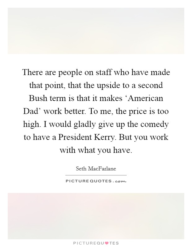 There are people on staff who have made that point, that the upside to a second Bush term is that it makes 'American Dad' work better. To me, the price is too high. I would gladly give up the comedy to have a President Kerry. But you work with what you have Picture Quote #1