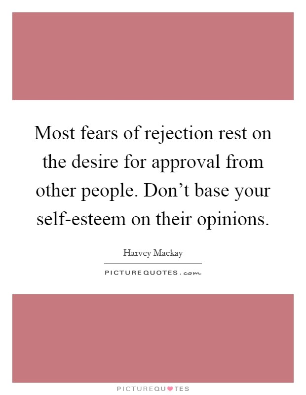 Most fears of rejection rest on the desire for approval from other people. Don't base your self-esteem on their opinions Picture Quote #1