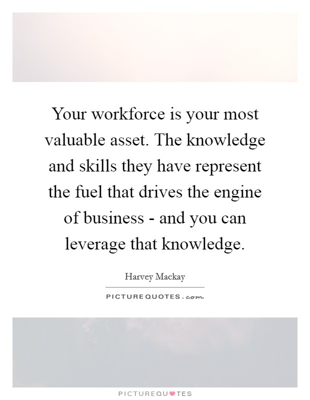 Your workforce is your most valuable asset. The knowledge and skills they have represent the fuel that drives the engine of business - and you can leverage that knowledge Picture Quote #1