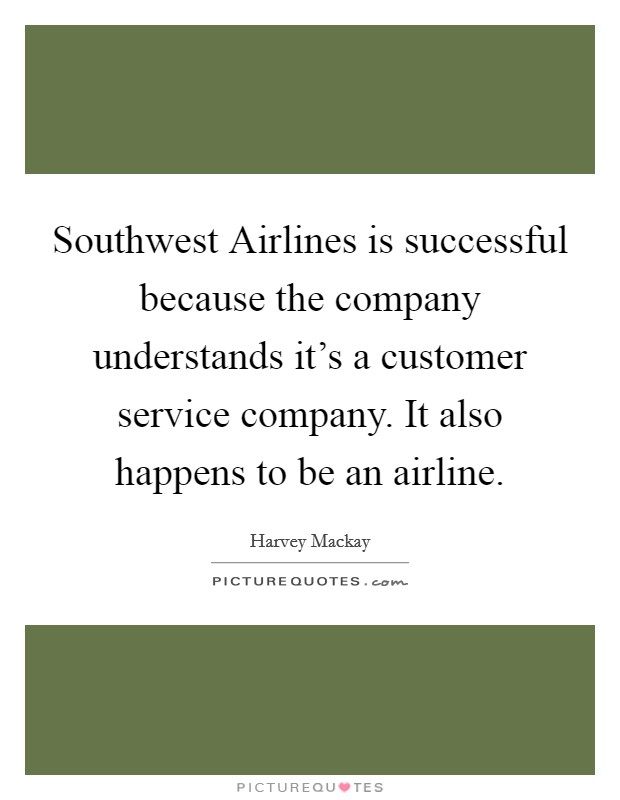 Southwest Airlines is successful because the company understands it's a customer service company. It also happens to be an airline Picture Quote #1