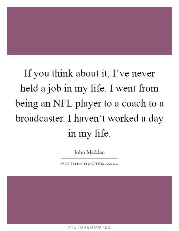 If you think about it, I've never held a job in my life. I went from being an NFL player to a coach to a broadcaster. I haven't worked a day in my life Picture Quote #1