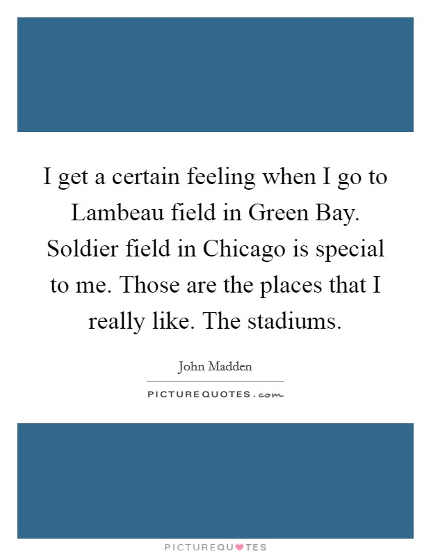 I get a certain feeling when I go to Lambeau field in Green Bay. Soldier field in Chicago is special to me. Those are the places that I really like. The stadiums Picture Quote #1