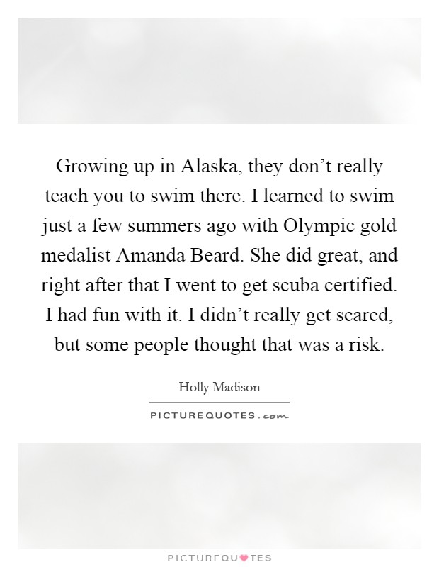 Growing up in Alaska, they don't really teach you to swim there. I learned to swim just a few summers ago with Olympic gold medalist Amanda Beard. She did great, and right after that I went to get scuba certified. I had fun with it. I didn't really get scared, but some people thought that was a risk Picture Quote #1