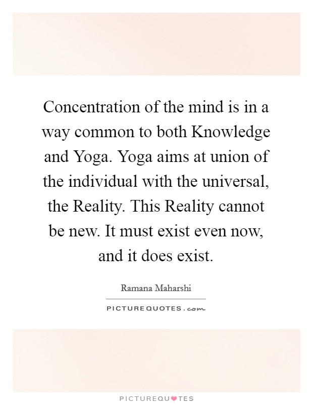 Concentration of the mind is in a way common to both Knowledge and Yoga. Yoga aims at union of the individual with the universal, the Reality. This Reality cannot be new. It must exist even now, and it does exist Picture Quote #1
