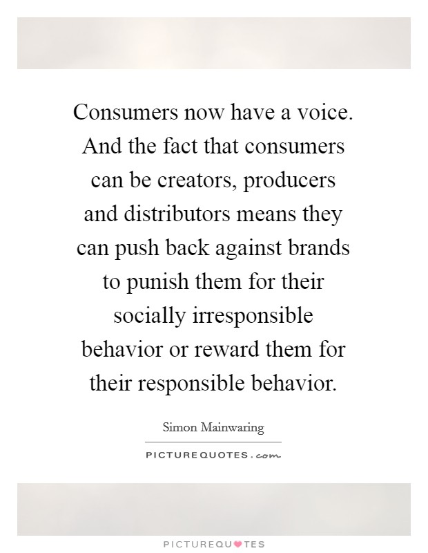 Consumers now have a voice. And the fact that consumers can be creators, producers and distributors means they can push back against brands to punish them for their socially irresponsible behavior or reward them for their responsible behavior Picture Quote #1