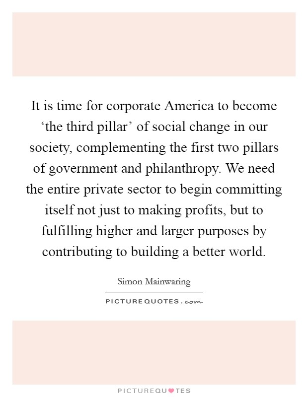 It is time for corporate America to become 'the third pillar' of social change in our society, complementing the first two pillars of government and philanthropy. We need the entire private sector to begin committing itself not just to making profits, but to fulfilling higher and larger purposes by contributing to building a better world Picture Quote #1