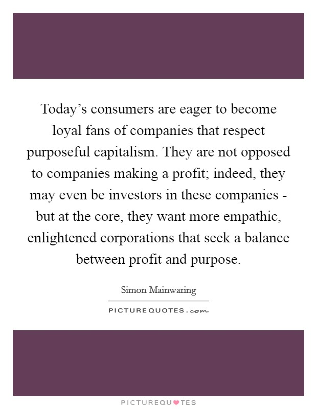 Today's consumers are eager to become loyal fans of companies that respect purposeful capitalism. They are not opposed to companies making a profit; indeed, they may even be investors in these companies - but at the core, they want more empathic, enlightened corporations that seek a balance between profit and purpose Picture Quote #1