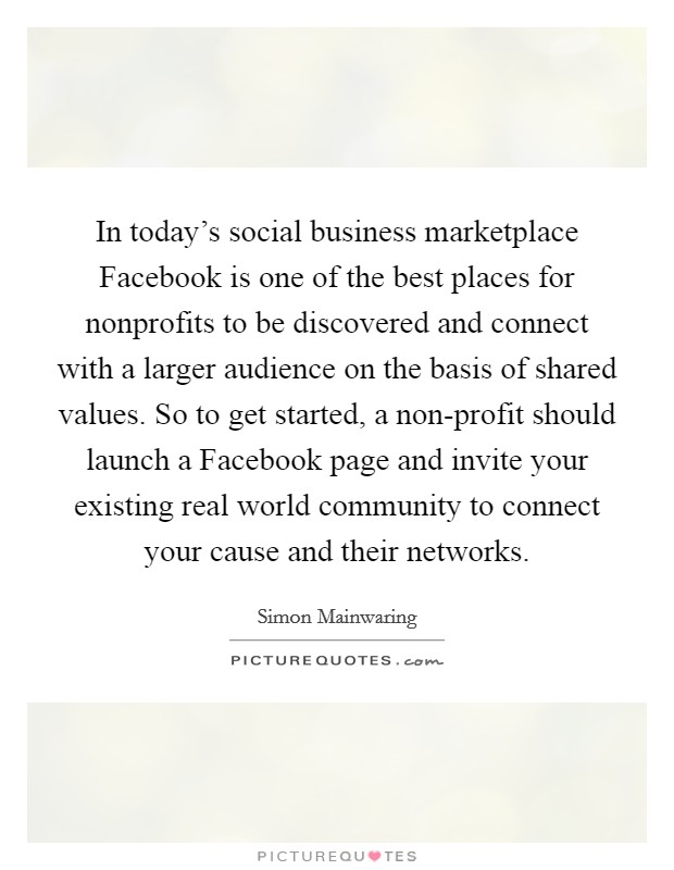 In today's social business marketplace Facebook is one of the best places for nonprofits to be discovered and connect with a larger audience on the basis of shared values. So to get started, a non-profit should launch a Facebook page and invite your existing real world community to connect your cause and their networks Picture Quote #1