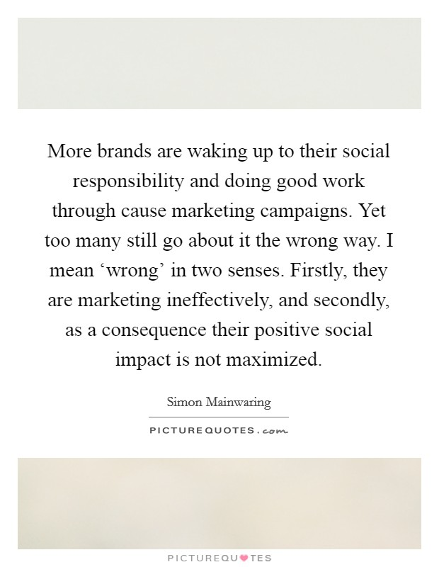More brands are waking up to their social responsibility and doing good work through cause marketing campaigns. Yet too many still go about it the wrong way. I mean 'wrong' in two senses. Firstly, they are marketing ineffectively, and secondly, as a consequence their positive social impact is not maximized Picture Quote #1
