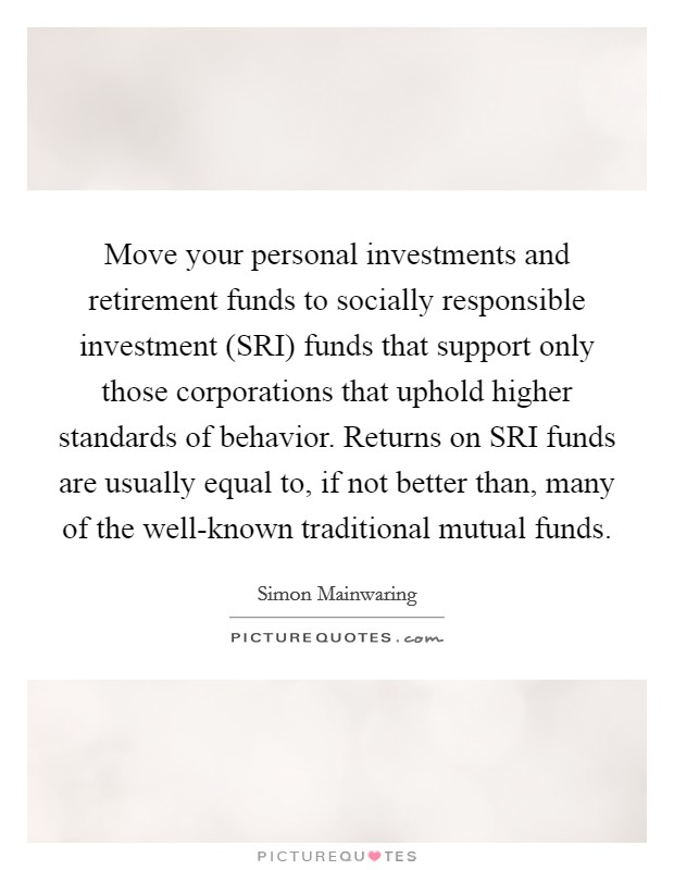 Move your personal investments and retirement funds to socially responsible investment (SRI) funds that support only those corporations that uphold higher standards of behavior. Returns on SRI funds are usually equal to, if not better than, many of the well-known traditional mutual funds Picture Quote #1