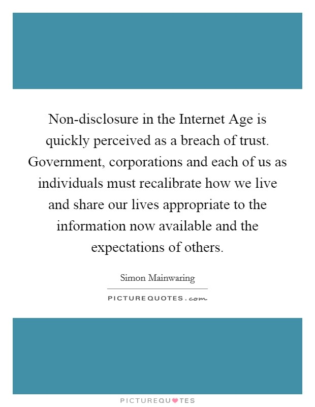 Non-disclosure in the Internet Age is quickly perceived as a breach of trust. Government, corporations and each of us as individuals must recalibrate how we live and share our lives appropriate to the information now available and the expectations of others Picture Quote #1