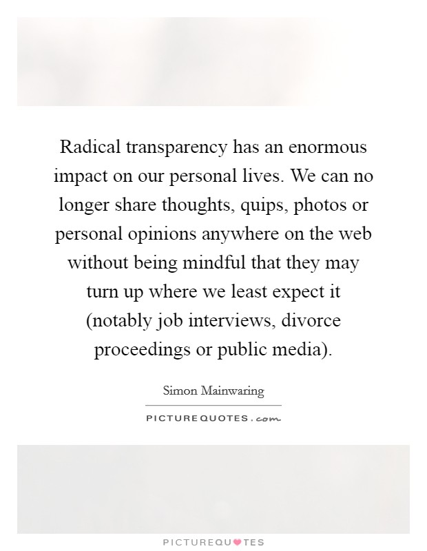 Radical transparency has an enormous impact on our personal lives. We can no longer share thoughts, quips, photos or personal opinions anywhere on the web without being mindful that they may turn up where we least expect it (notably job interviews, divorce proceedings or public media) Picture Quote #1