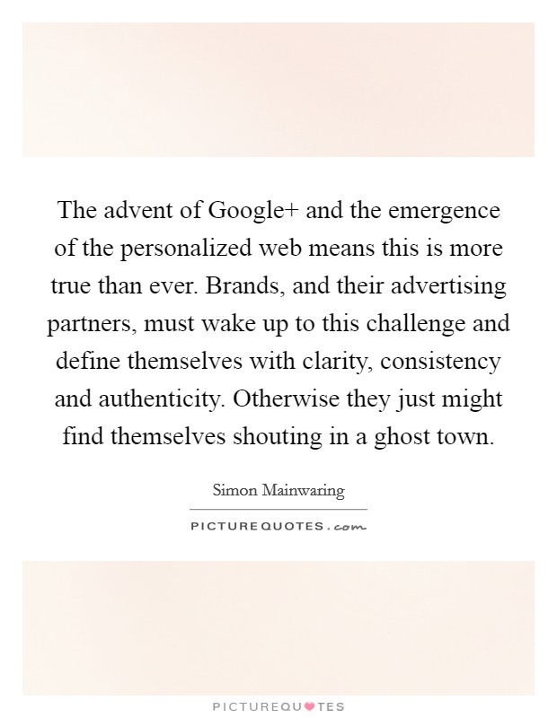 The advent of Google  and the emergence of the personalized web means this is more true than ever. Brands, and their advertising partners, must wake up to this challenge and define themselves with clarity, consistency and authenticity. Otherwise they just might find themselves shouting in a ghost town Picture Quote #1