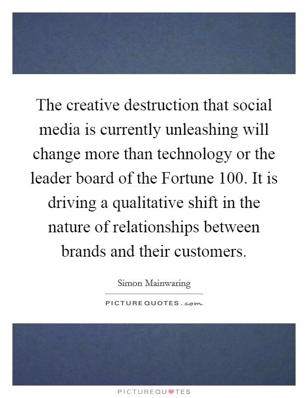 The creative destruction that social media is currently unleashing will change more than technology or the leader board of the Fortune 100. It is driving a qualitative shift in the nature of relationships between brands and their customers Picture Quote #1