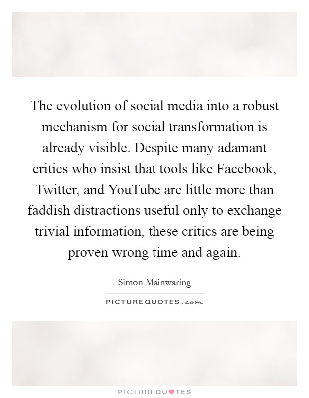 The evolution of social media into a robust mechanism for social transformation is already visible. Despite many adamant critics who insist that tools like Facebook, Twitter, and YouTube are little more than faddish distractions useful only to exchange trivial information, these critics are being proven wrong time and again Picture Quote #1