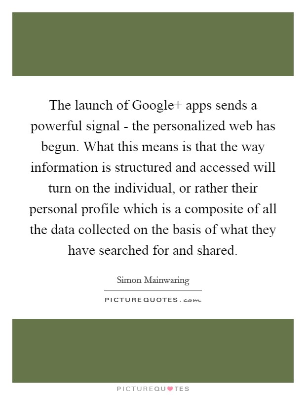 The launch of Google  apps sends a powerful signal - the personalized web has begun. What this means is that the way information is structured and accessed will turn on the individual, or rather their personal profile which is a composite of all the data collected on the basis of what they have searched for and shared Picture Quote #1