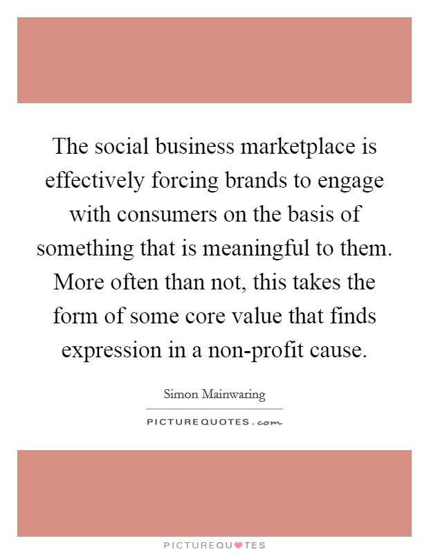 The social business marketplace is effectively forcing brands to engage with consumers on the basis of something that is meaningful to them. More often than not, this takes the form of some core value that finds expression in a non-profit cause Picture Quote #1