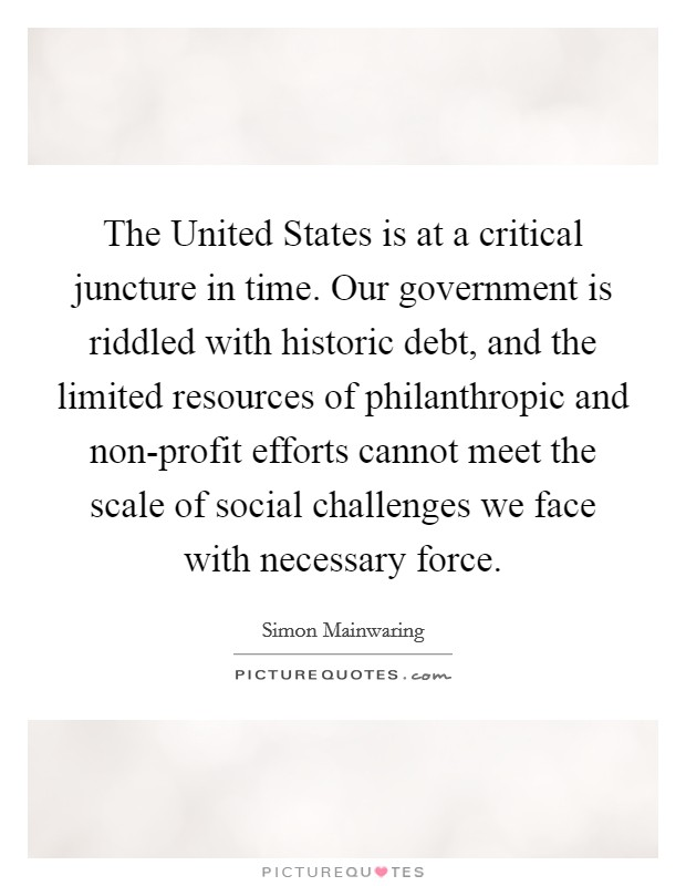 The United States is at a critical juncture in time. Our government is riddled with historic debt, and the limited resources of philanthropic and non-profit efforts cannot meet the scale of social challenges we face with necessary force Picture Quote #1