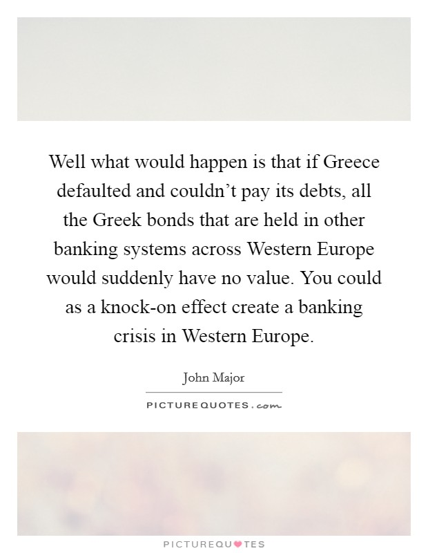 Well what would happen is that if Greece defaulted and couldn't pay its debts, all the Greek bonds that are held in other banking systems across Western Europe would suddenly have no value. You could as a knock-on effect create a banking crisis in Western Europe Picture Quote #1