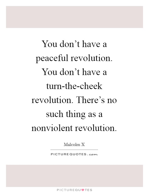You don't have a peaceful revolution. You don't have a turn-the-cheek revolution. There's no such thing as a nonviolent revolution Picture Quote #1