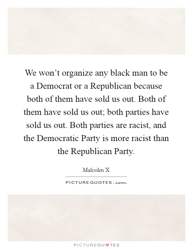 We won't organize any black man to be a Democrat or a Republican because both of them have sold us out. Both of them have sold us out; both parties have sold us out. Both parties are racist, and the Democratic Party is more racist than the Republican Party Picture Quote #1