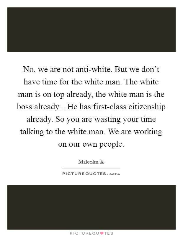 No, we are not anti-white. But we don't have time for the white man. The white man is on top already, the white man is the boss already... He has first-class citizenship already. So you are wasting your time talking to the white man. We are working on our own people Picture Quote #1