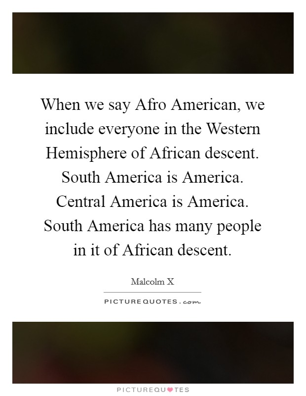 When we say Afro American, we include everyone in the Western Hemisphere of African descent. South America is America. Central America is America. South America has many people in it of African descent Picture Quote #1