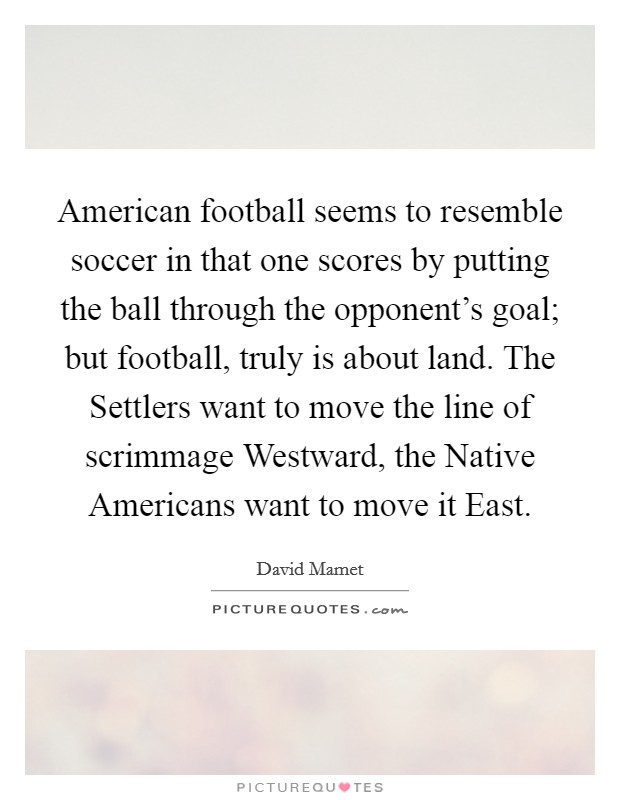 American football seems to resemble soccer in that one scores by putting the ball through the opponent's goal; but football, truly is about land. The Settlers want to move the line of scrimmage Westward, the Native Americans want to move it East Picture Quote #1
