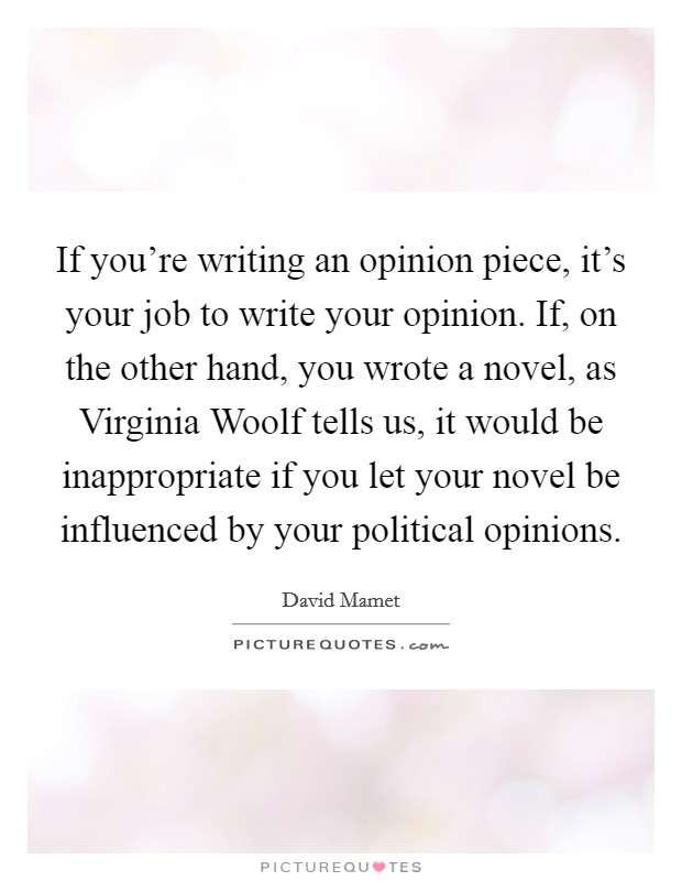 If you're writing an opinion piece, it's your job to write your opinion. If, on the other hand, you wrote a novel, as Virginia Woolf tells us, it would be inappropriate if you let your novel be influenced by your political opinions Picture Quote #1