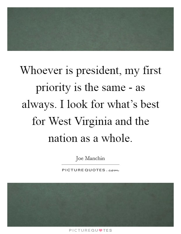 Whoever is president, my first priority is the same - as always. I look for what's best for West Virginia and the nation as a whole Picture Quote #1