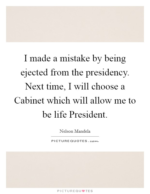 I made a mistake by being ejected from the presidency. Next time, I will choose a Cabinet which will allow me to be life President Picture Quote #1