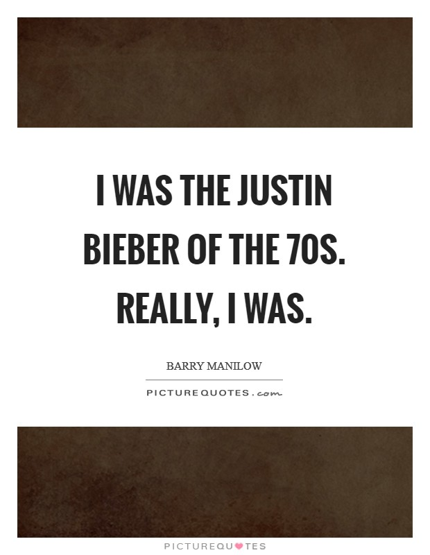 I was the Justin Bieber of the  70s. Really, I was Picture Quote #1