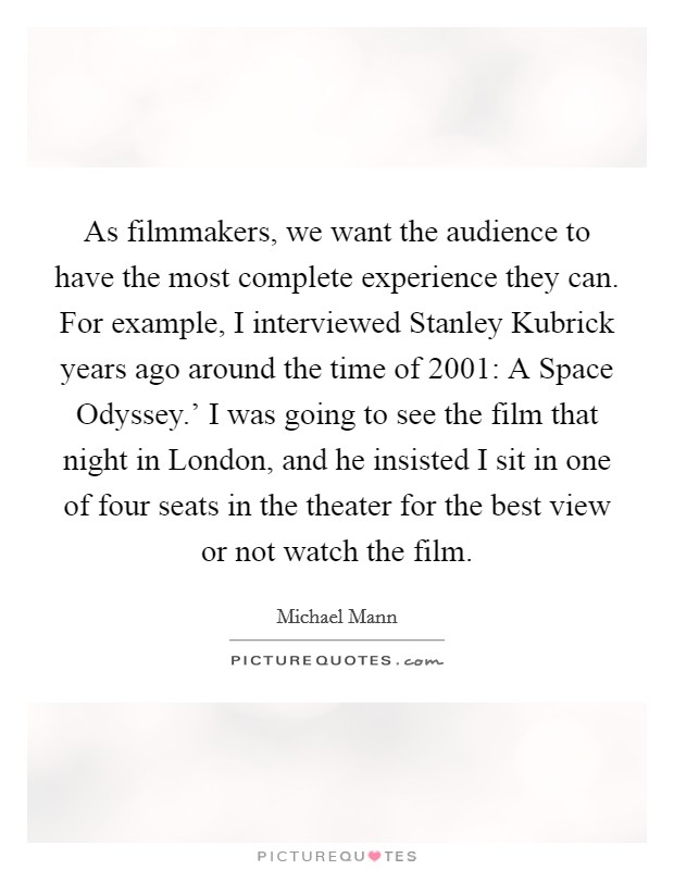 As filmmakers, we want the audience to have the most complete experience they can. For example, I interviewed Stanley Kubrick years ago around the time of  2001: A Space Odyssey.' I was going to see the film that night in London, and he insisted I sit in one of four seats in the theater for the best view or not watch the film Picture Quote #1