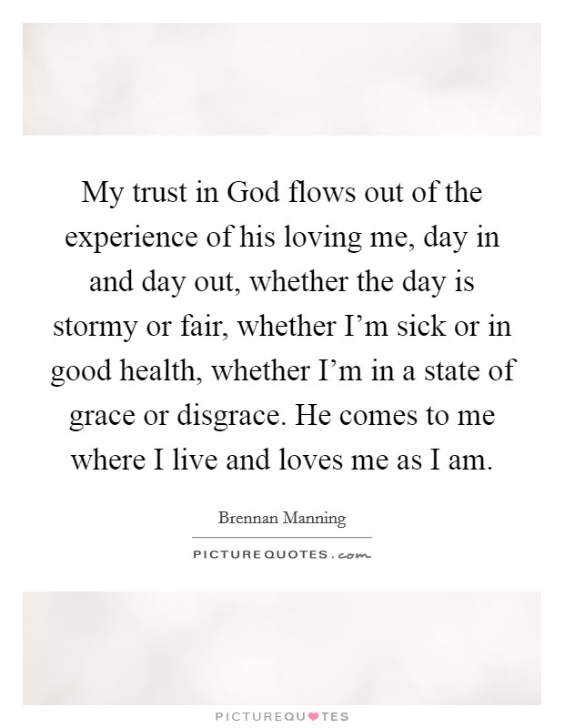 My trust in God flows out of the experience of his loving me, day in and day out, whether the day is stormy or fair, whether I'm sick or in good health, whether I'm in a state of grace or disgrace. He comes to me where I live and loves me as I am Picture Quote #1