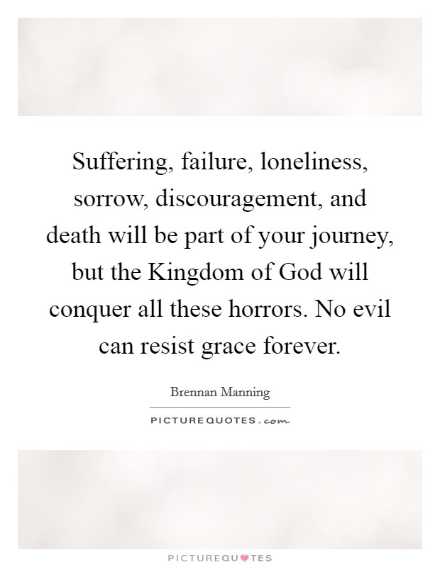 Suffering, failure, loneliness, sorrow, discouragement, and death will be part of your journey, but the Kingdom of God will conquer all these horrors. No evil can resist grace forever Picture Quote #1