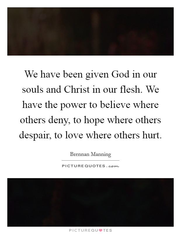 We have been given God in our souls and Christ in our flesh. We have the power to believe where others deny, to hope where others despair, to love where others hurt Picture Quote #1