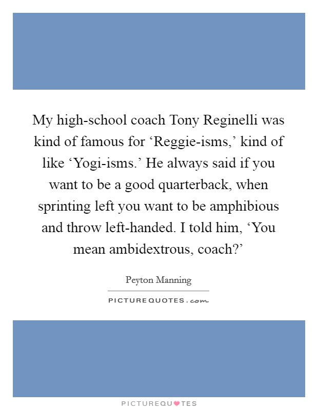 My high-school coach Tony Reginelli was kind of famous for 'Reggie-isms,' kind of like 'Yogi-isms.' He always said if you want to be a good quarterback, when sprinting left you want to be amphibious and throw left-handed. I told him, 'You mean ambidextrous, coach?' Picture Quote #1