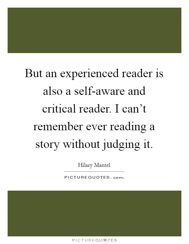 But an experienced reader is also a self-aware and critical reader. I can't remember ever reading a story without judging it Picture Quote #1