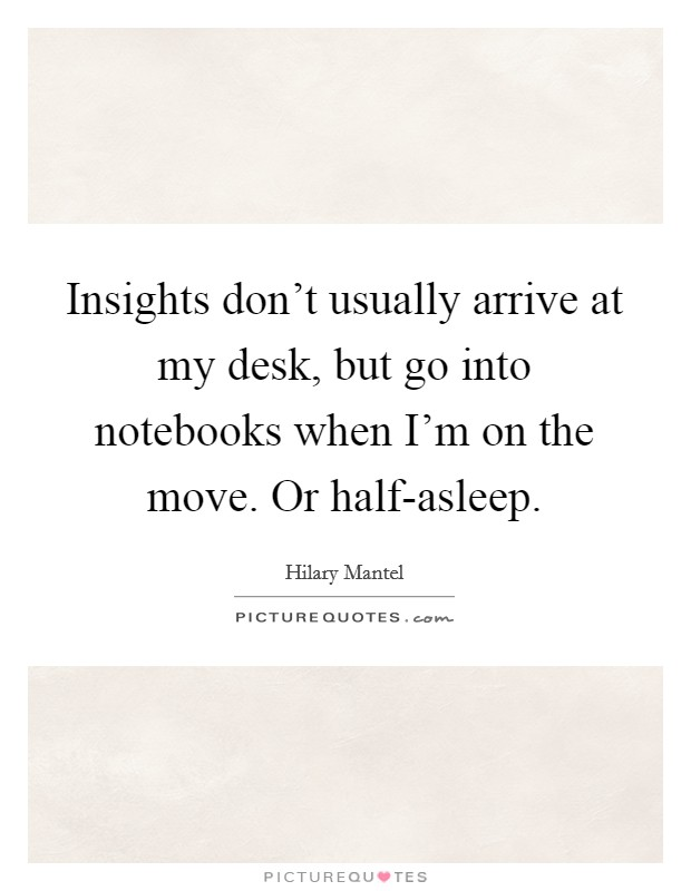 Insights don't usually arrive at my desk, but go into notebooks when I'm on the move. Or half-asleep Picture Quote #1