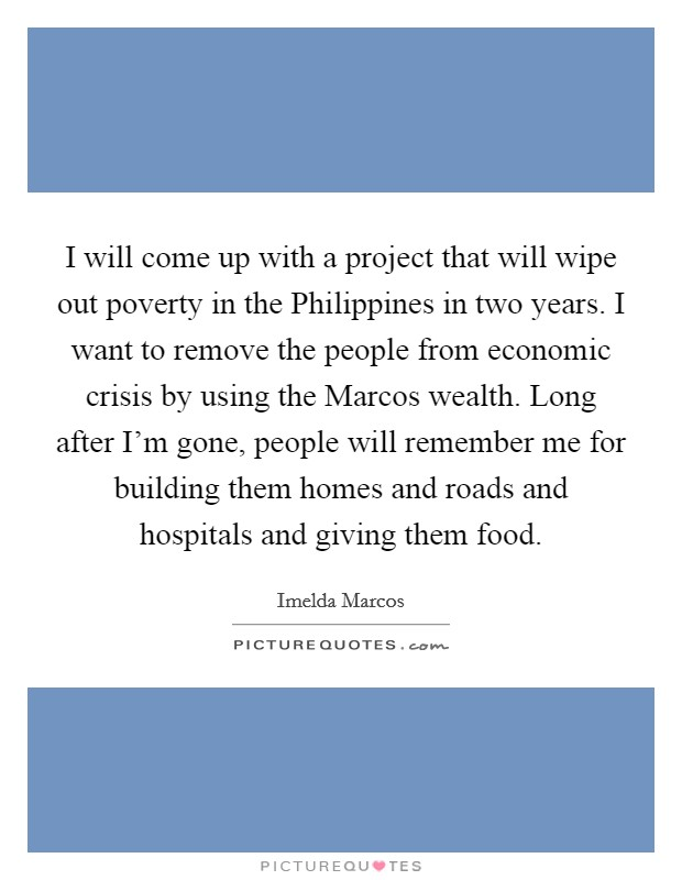 I will come up with a project that will wipe out poverty in the Philippines in two years. I want to remove the people from economic crisis by using the Marcos wealth. Long after I'm gone, people will remember me for building them homes and roads and hospitals and giving them food Picture Quote #1